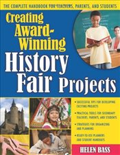 Creating Award-Winning History Fair Projects: The Complete Handbook for Teachers, Parents, and Stude - Bass, Helen