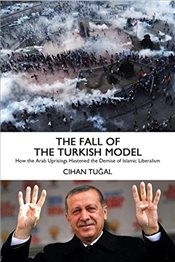Fall of the Turkish Model : How the Arab Uprisings Brought Down Islamic Liberalism - Tugal, Cihan