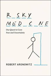 Risky Medicine : Our Quest to Cure Fear and Uncertainty - Aronowitz, Robert