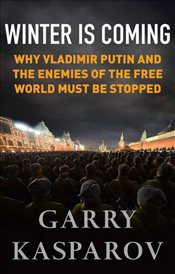 Winter is Coming : Why Vladimir Putin and the Enemies of the Free World Must be Stopped - Kasparov, Garry