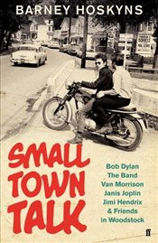 Small Town Talk : Bob Dylan, The Band, Van Morrison & Friends in Albert Grossmans Woodstock - Hoskyns, Barney