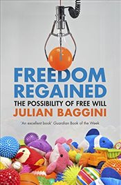 Freedom Regained : The Possibility of Free Will - Baggini, Julian