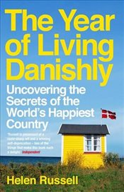 Year of Living Danishly : Uncovering the Secrets of the Worlds Happiest Country - Russell, Helen