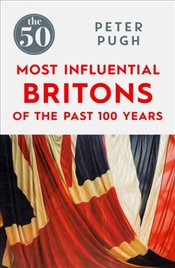 50 Most Influential Britons of the Last 100 Years - Pugh, Peter