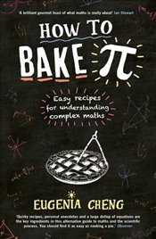 How to Bake Pi : Easy Recipes for Understanding Complex Maths - Cheng, Eugenia