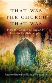 That Was The Church That Was: How the Church of England Lost the English People - Brown, Andrew