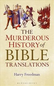 Murderous History of Bible Translationsq - Freedman, Harry