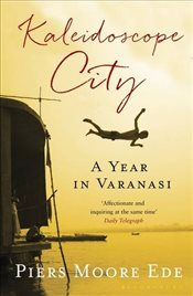 Kaleidoscope City: A Year in Varanasi - Ede, Piers Moore