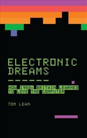 Electronic Dreams : How 1980s Britain Learned to Love the Computer - Lean, Tom
