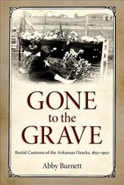 Gone to the Grave : Burial Customs of the Arkansas Ozarks, 1850-1950 - Burnett, Abby