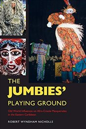 Jumbies Playing Ground : Old World Influences on Afro-Creole Masquerades in the Eastern Caribbean  - Nicholls, Robert Wyndham