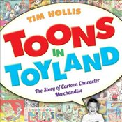 Toons in Toyland : The Story of Cartoon Character Merchandise - Hollis, Tim