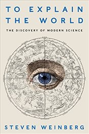 To Explain the World : The Discovery of Modern Science - Weinberg, Steven