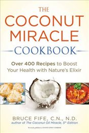 Coconut Miracle Cookbook : Over 400 Recipes to Boost Your Health with Natures Elixir - Fife, Bruce