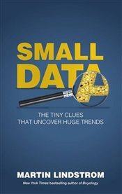 Small Data : Adventures in Cracking the Code of Consumer Desire - Lindstrom, Martin