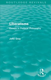 Liberalisms : Essays in Political Philosophy - Gray, John