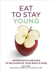 Eat To Stay Young : Ingredients and Recipes to Rejuvenate Your Body and Mind   - Paul, Gill