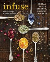 Infuse : Herbal Teas to Cleanse, Nourish and Heal - Sullivan, Karen