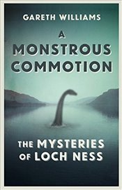 Monstrous Commotion : The Mysteries of Loch Ness - Williams, Gareth