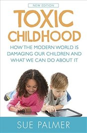 Toxic Childhood : How The Modern World Is Damaging Our Children And What We Can Do About It - Palmer, Sue