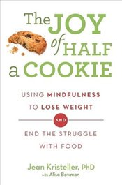Joy of Half A Cookie : Using Mindfulness to Lose Weight and End the Struggle With Food - Kristeller, Jean