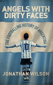 Angels With Dirty Faces : The Footballing History of Argentina - Wilson, Jonathan
