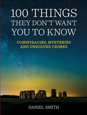 100 Things They Dont Want You To Know : Conspiracies, Mysteries and Unsolved Crimes - Smith, Daniel