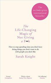 Life-Changing Magic of Not Giving a F**k - Knight, Sarah