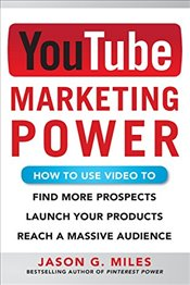 YouTube Marketing Power: How to Use Video to Find More Prospects, Launch Your Products, and Reach a  - Miles, Jason