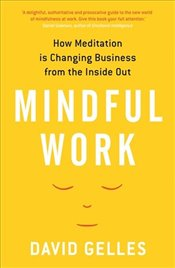 Mindful Work : How Meditation is Changing Business from the Inside Out - Gelles, David