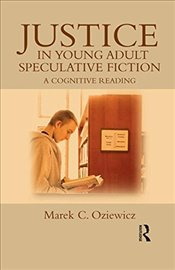 Justice in Young Adult Speculative Fiction : A Cognitive Reading  - Oziewicz, Marek C.