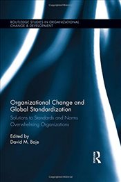 Organizational Change and Global Standardization: Solutions to Standards and Norms Overwhelming Orga - Boje, David M.