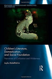 Childrens Literature, Domestication, and Social Foundation: Narratives of Civilization and Wilderne - AbdelRahim, Layla