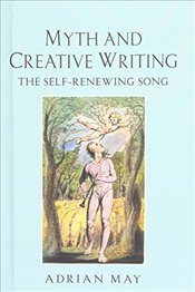 Myth and Creative Writing : The Self-Renewing Song - May, Adrian