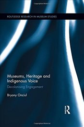 Museums, Heritage and Indigenous Voice : Decolonizing Engagement   - Onciul, Bryony