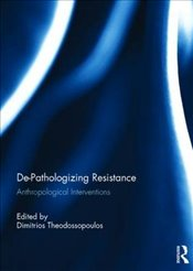 De-Pathologizing Resistance : Anthropological Interventions - Theodossopoulos, Dimitrios