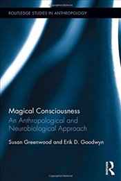 Magical Consciousness : An Anthropological and Neurobiological Approach  - Greenwood, Susan
