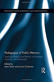 Pedagogies of Public Memory: Teaching Writing and Rhetoric at Museums, Memorials, and Archives (Rout - Greer, Jane
