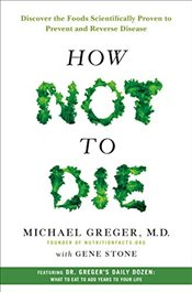 How Not to Die : Discover the Foods Scientifically Proven to Prevent and Reverse Disease - Greger, Michael
