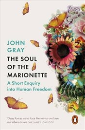 Soul of the Marionette: A Short Enquiry into Human Freedom - Gray, John