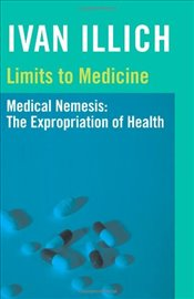 Limits to Medicine : Medical Nemesis - The Expropriation of Health - Illich, Ivan