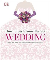 How To Style Your Perfect Wedding  -