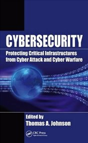 Cybersecurity: Protecting Critical Infrastructures from Cyber Attack and Cyber Warfare -