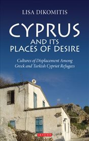Cyprus and Its Places of Desire : Cultures of Displacement Among Greek and Turkish Cypriot Refugees  - Dikomitis, Lisa
