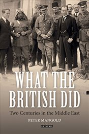 What the British Did : Two Centuries in the Middle East - Mangold, Peter