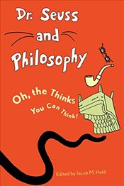 Dr. Seuss and Philosophy : Oh, the Thinks You Can Think! - Held, Jacob M.
