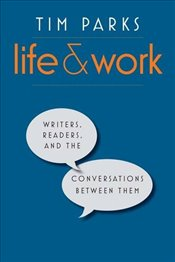 Life and Work : Writers, Readers, and the Conversations Between Them - Parks, Tim