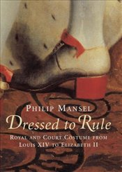 Dressed to Rule: Royal and Court Costume from Louis XIV to Elizabeth II - Mansel, Philip