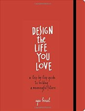 Design the Life You Love : A Guide to Thinking About Your Life Playfully and with Optimism - Birsel, Ayşe