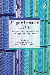 Algorithmic Life : Calculative Devices in the Age of Big Data - Amoore, Louise
